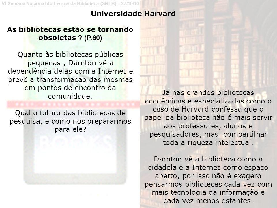 VI Semana Nacional do Livro e da Biblioteca (SNLB) – 27/10/10 Universidade Harvard As bibliotecas estão se tornando obsoletas .