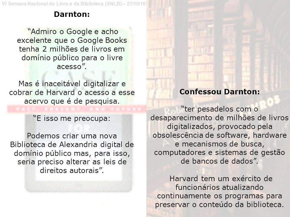 VI Semana Nacional do Livro e da Biblioteca (SNLB) – 27/10/10 Darnton: Admiro o Google e acho excelente que o Google Books tenha 2 milhões de livros em domínio público para o livre acesso.