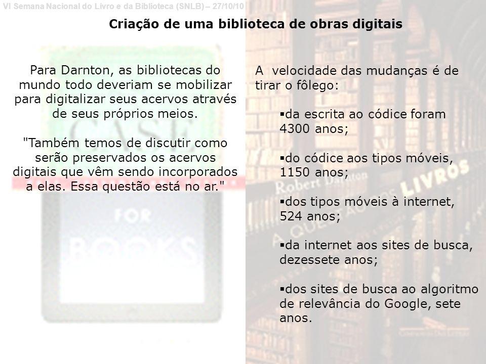VI Semana Nacional do Livro e da Biblioteca (SNLB) – 27/10/10 Para Darnton, as bibliotecas do mundo todo deveriam se mobilizar para digitalizar seus acervos através de seus próprios meios.