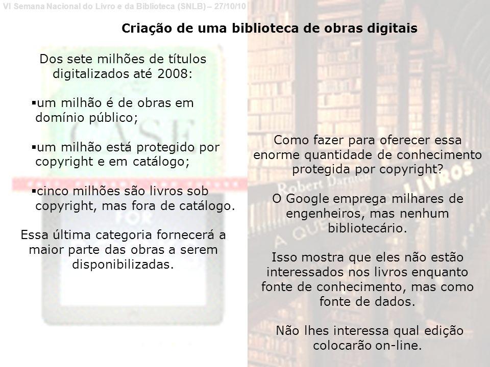 VI Semana Nacional do Livro e da Biblioteca (SNLB) – 27/10/10 Criação de uma biblioteca de obras digitais Dos sete milhões de títulos digitalizados até 2008: um milhão é de obras em domínio público; um milhão está protegido por copyright e em catálogo; cinco milhões são livros sob copyright, mas fora de catálogo.