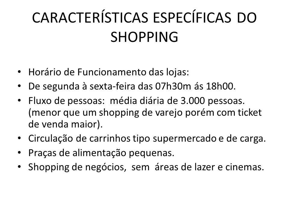 CARACTERÍSTICAS ESPECÍFICAS DO SHOPPING Horário de Funcionamento das lojas: De segunda à sexta-feira das 07h30m ás 18h00. Fluxo de pessoas: média diár