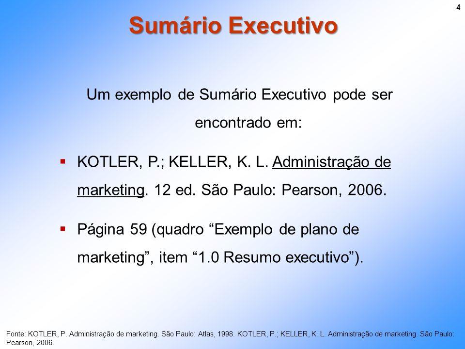 Sumário Executivo 4 Um exemplo de Sumário Executivo pode ser encontrado em: KOTLER, P.; KELLER, K. L. Administração de marketing. 12 ed. São Paulo: Pe
