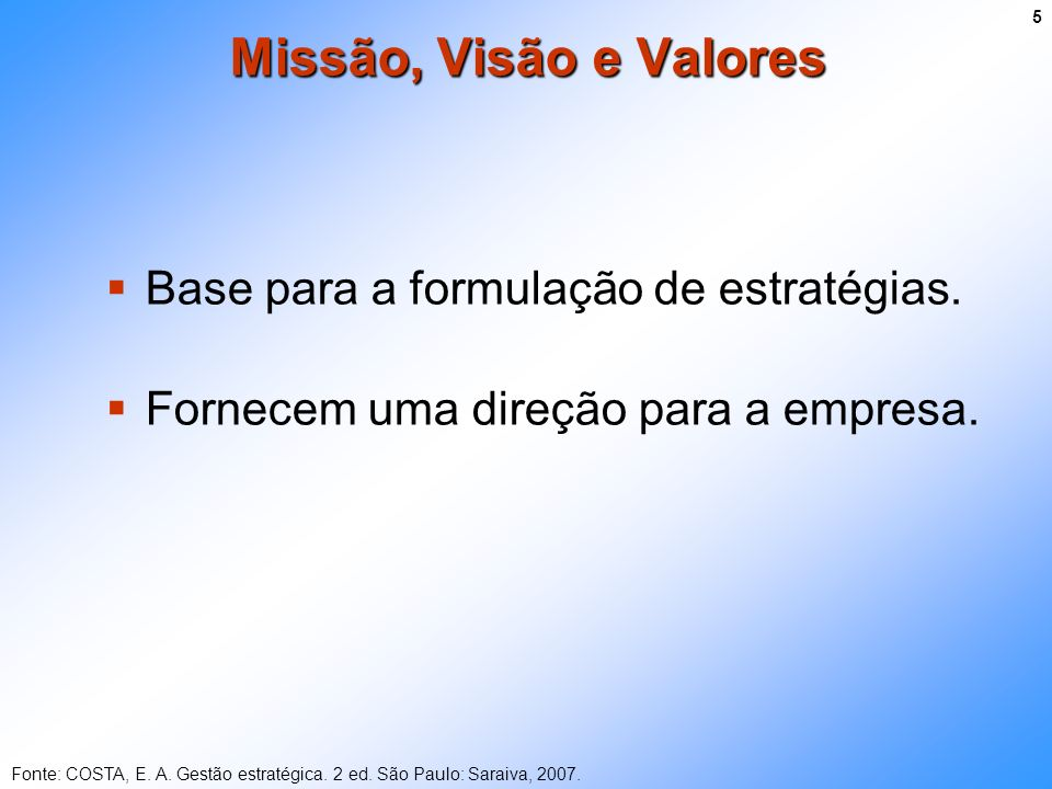 Base para a formulação de estratégias. Fornecem uma direção para a empresa. Missão, Visão e Valores Fonte: COSTA, E. A. Gestão estratégica. 2 ed. São