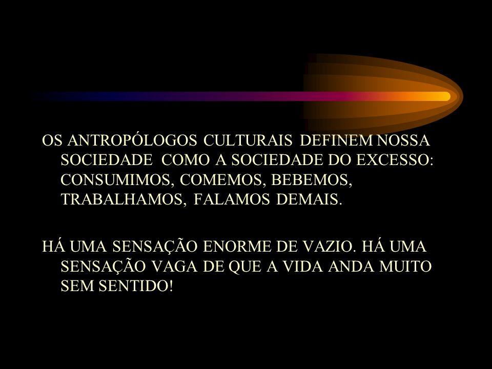 OS ANTROPÓLOGOS CULTURAIS DEFINEM NOSSA SOCIEDADE COMO A SOCIEDADE DO EXCESSO: CONSUMIMOS, COMEMOS, BEBEMOS, TRABALHAMOS, FALAMOS DEMAIS.