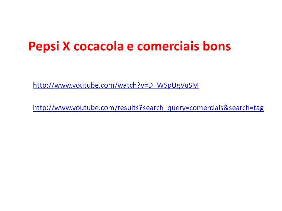 Pepsi X cocacola e comerciais bons http://www.youtube.com/watch?v=D_WSpUgVuSM http://www.youtube.com/results?search_query=comerciais&search=tag