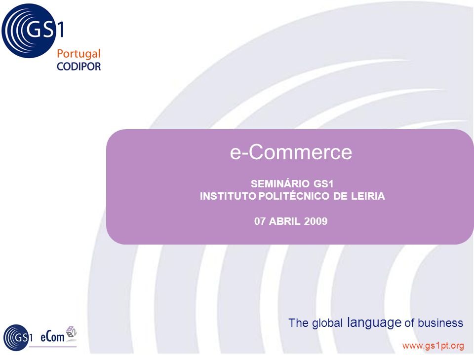 www.gs1pt.org The global language of business e-Commerce SEMINÁRIO GS1 INSTITUTO POLITÉCNICO DE LEIRIA 07 ABRIL 2009