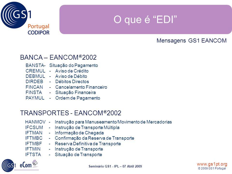 www.gs1pt.org © 2009 GS1 Portugal Seminário GS1 - IPL – 07 Abtil 2009 BANCA – EANCOM 2002 TRANSPORTES - EANCOM 2002 BANSTA-Situação do Pagamento CREMUL-Aviso de Crédito DEBMUL-Aviso de Débito DIRDEB- Débitos Directos FINCAN-Cancelamento Financeiro FINSTA-Situação Financeira PAYMUL-Ordem de Pagamento HANMOV-Instrução para Manuseamento/Movimento de Mercadorias IFCSUM-Instrução de Transporte Múltipla IFTMAN-Informação de Chegada IFTMBC-Confirmação da Reserva de Transporte IFTMBF-Reserva Definitiva de Transporte IFTMIN-Instrução de Transporte IFTSTA-Situação de Transporte Mensagens GS1 EANCOM O que é EDI