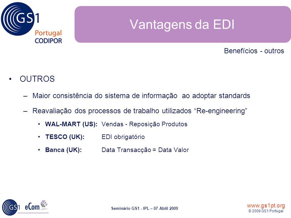 www.gs1pt.org © 2009 GS1 Portugal Seminário GS1 - IPL – 07 Abtil 2009 OUTROS –Maior consistência do sistema de informação ao adoptar standards –Reavaliação dos processos de trabalho utilizados Re-engineering WAL-MART (US): Vendas - Reposição Produtos TESCO (UK): EDI obrigatório Banca (UK): Data Transacção = Data Valor Vantagens da EDI Benefícios - outros