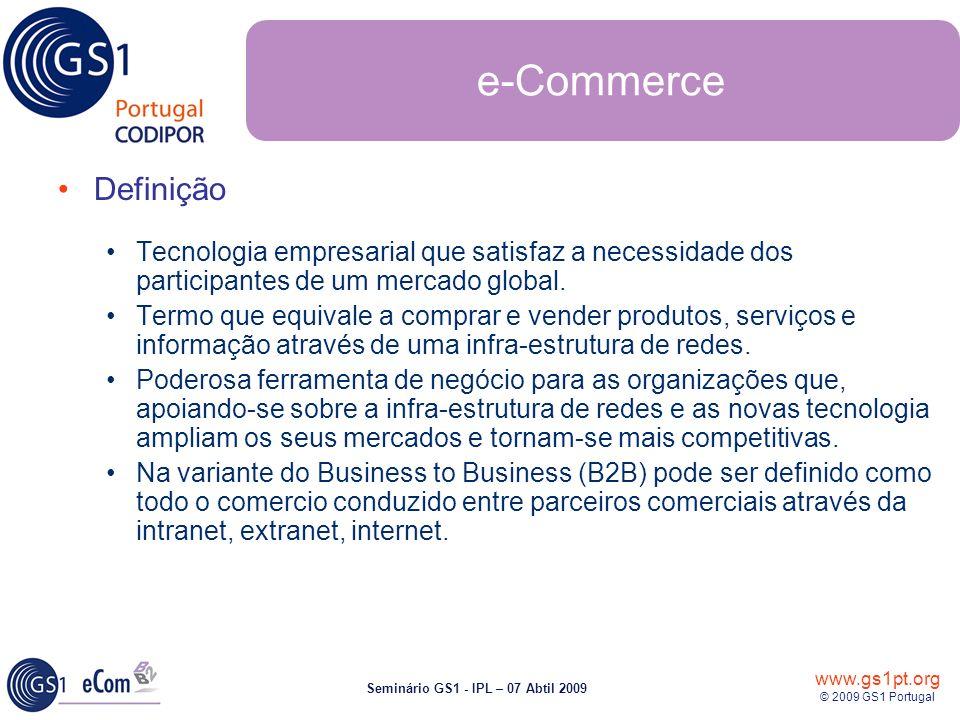 www.gs1pt.org © 2009 GS1 Portugal Seminário GS1 - IPL – 07 Abtil 2009 e-Commerce Definição Tecnologia empresarial que satisfaz a necessidade dos participantes de um mercado global.