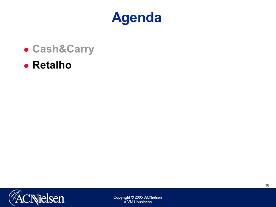 Copyright © 2005 ACNielsen a VNU business 10 Agenda Cash&Carry Retalho