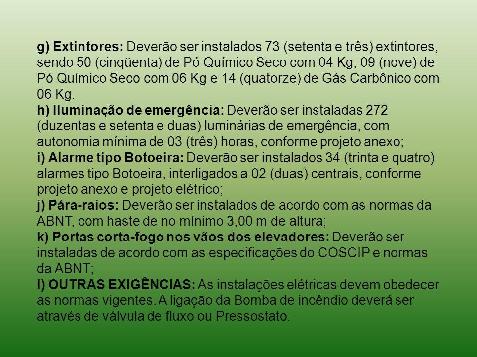 g) Extintores: Deverão ser instalados 73 (setenta e três) extintores, sendo 50 (cinqüenta) de Pó Químico Seco com 04 Kg, 09 (nove) de Pó Químico Seco com 06 Kg e 14 (quatorze) de Gás Carbônico com 06 Kg.