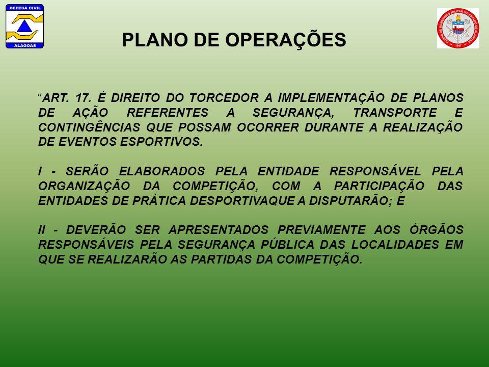 PLANO DE OPERAÇÕES ART. 17. É DIREITO DO TORCEDOR A IMPLEMENTAÇÃO DE PLANOS DE AÇÃO REFERENTES A SEGURANÇA, TRANSPORTE E CONTINGÊNCIAS QUE POSSAM OCOR