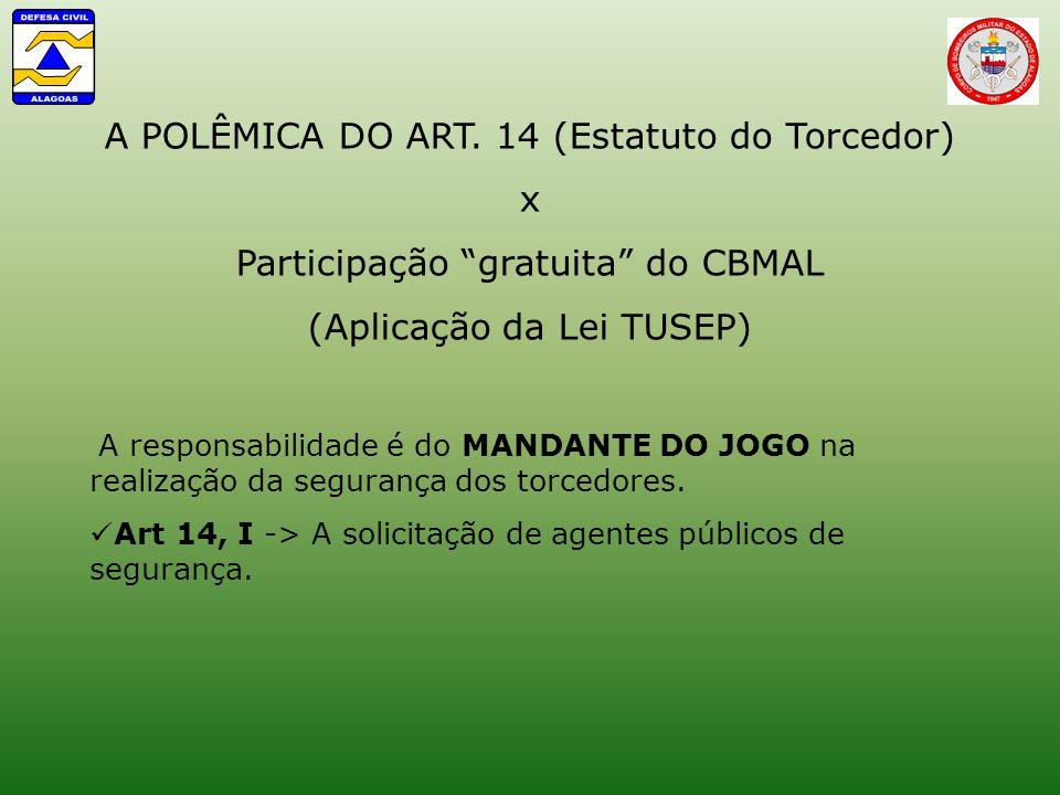 A POLÊMICA DO ART. 14 (Estatuto do Torcedor) x Participação gratuita do CBMAL (Aplicação da Lei TUSEP) A responsabilidade é do MANDANTE DO JOGO na rea