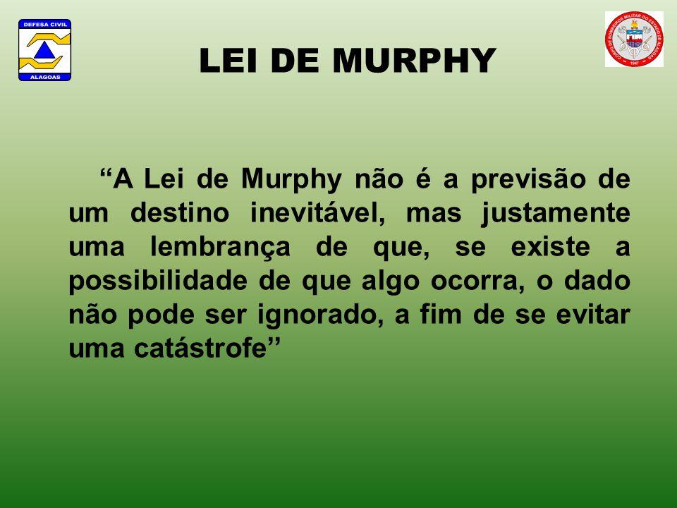 LEI DE MURPHY A Lei de Murphy não é a previsão de um destino inevitável, mas justamente uma lembrança de que, se existe a possibilidade de que algo ocorra, o dado não pode ser ignorado, a fim de se evitar uma catástrofe
