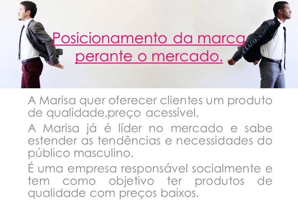 Posicionamento da marca perante o mercado. A Marisa quer oferecer clientes um produto de qualidade,preço acessível. A Marisa já é líder no mercado e s
