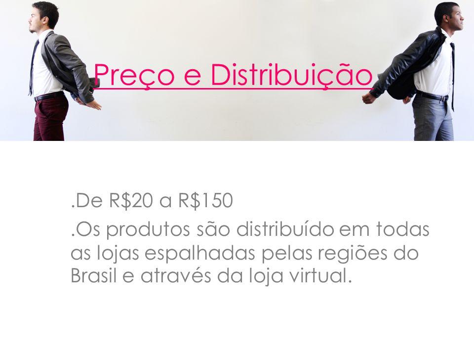 Preço e Distribuição.De R$20 a R$150.Os produtos são distribuído em todas as lojas espalhadas pelas regiões do Brasil e através da loja virtual.