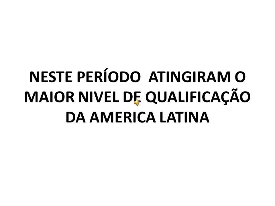 NESTE PERÍODO ATINGIRAM O MAIOR NIVEL DE QUALIFICAÇÃO DA AMERICA LATINA