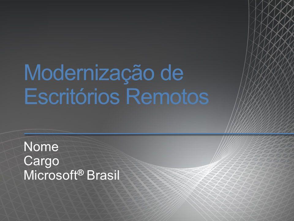 Modernização de Escritórios Remotos Nome Cargo Microsoft ® Brasil