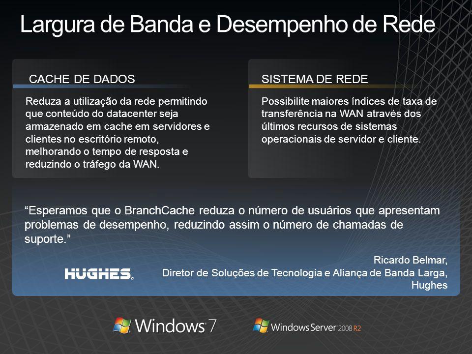 Largura de Banda e Desempenho de Rede Reduza a utilização da rede permitindo que conteúdo do datacenter seja armazenado em cache em servidores e clien