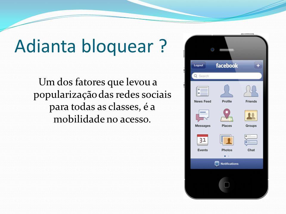 Adianta bloquear ? Um dos fatores que levou a popularização das redes sociais para todas as classes, é a mobilidade no acesso.