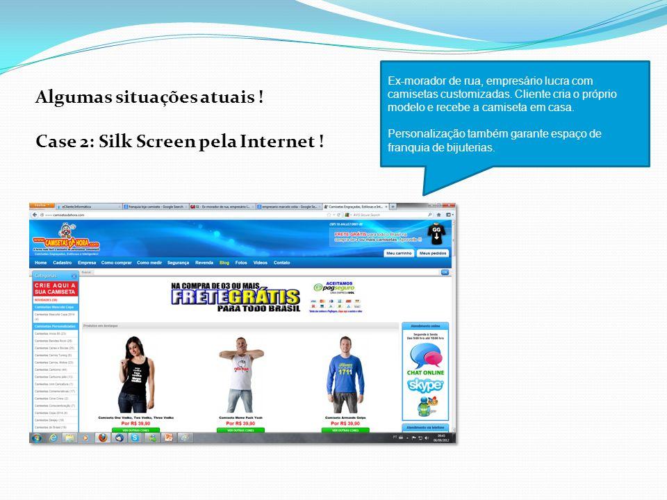 Algumas situações atuais ! Case 2: Silk Screen pela Internet ! Ex-morador de rua, empresário lucra com camisetas customizadas. Cliente cria o próprio