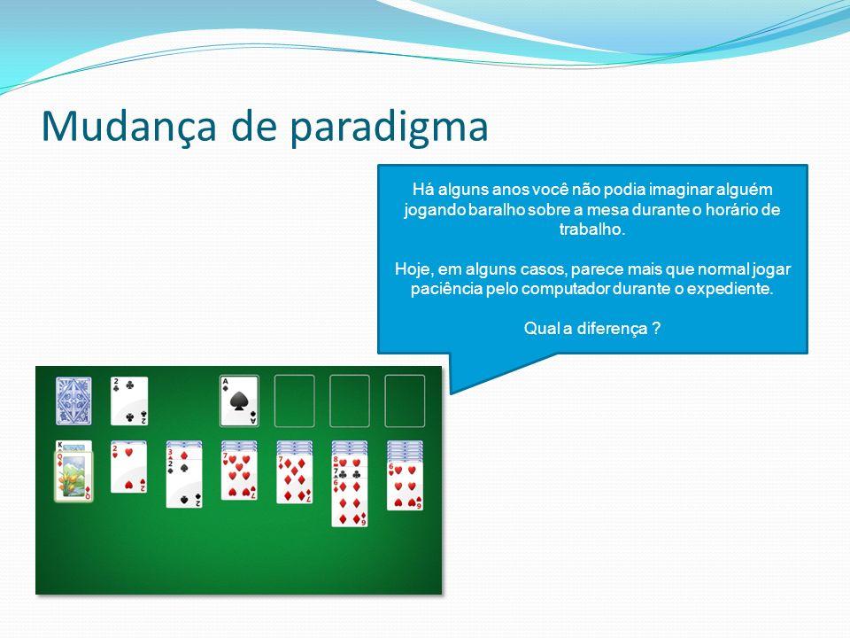 Mudança de paradigma Há alguns anos você não podia imaginar alguém jogando baralho sobre a mesa durante o horário de trabalho. Hoje, em alguns casos,