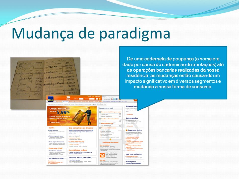 Mudança de paradigma De uma caderneta de poupança (o nome era dado por causa do caderninho de anotações) até as operações bancárias realizadas da noss