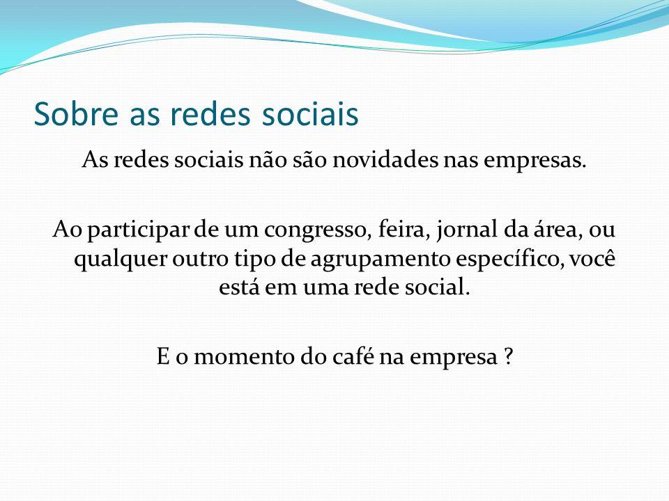 Sobre as redes sociais As redes sociais não são novidades nas empresas. Ao participar de um congresso, feira, jornal da área, ou qualquer outro tipo d