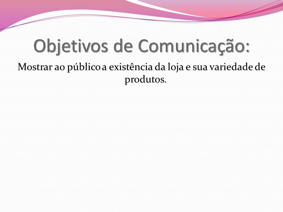 Objetivos de Comunicação: Mostrar ao público a existência da loja e sua variedade de produtos.