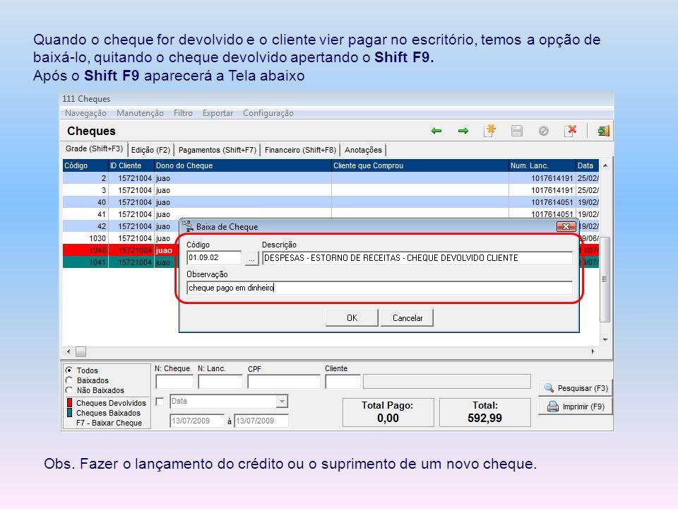 Quando o cheque for devolvido e o cliente vier pagar no escritório, temos a opção de baixá-lo, quitando o cheque devolvido apertando o Shift F9. Após
