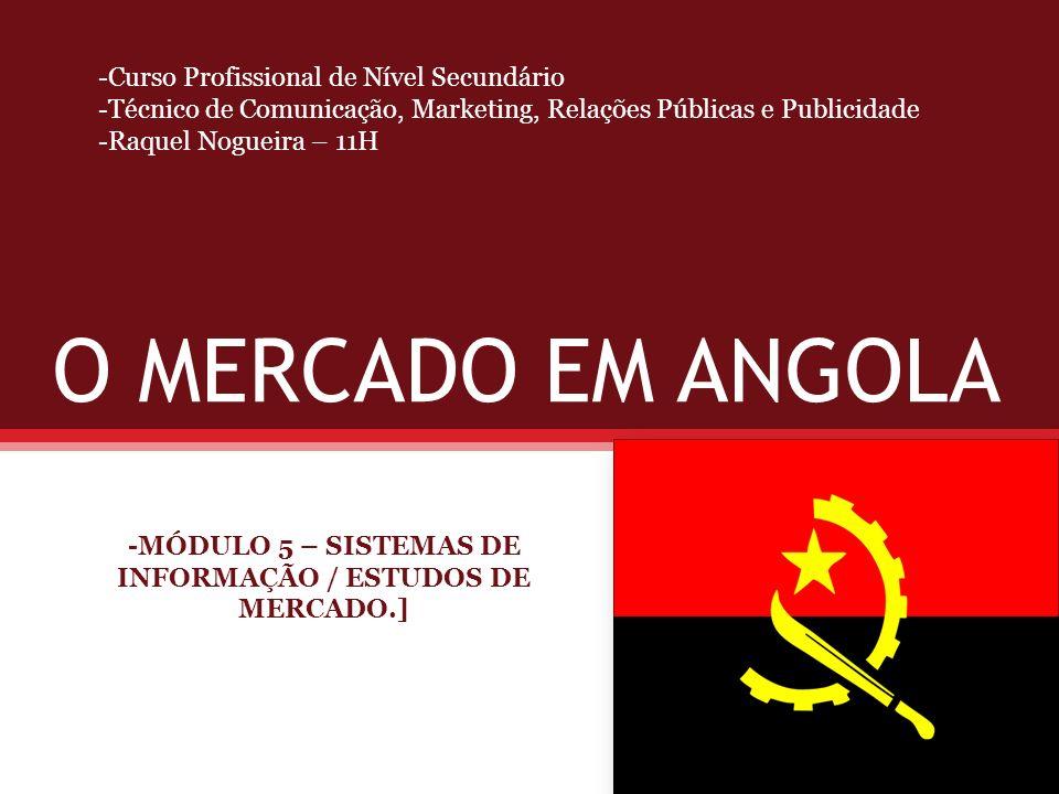 O MERCADO EM ANGOLA -MÓDULO 5 – SISTEMAS DE INFORMAÇÃO / ESTUDOS DE MERCADO.] -Curso Profissional de Nível Secundário -Técnico de Comunicação, Marketi