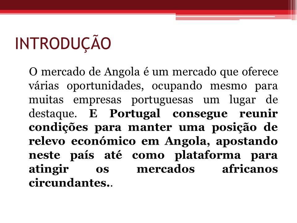 INTRODUÇÃO O mercado de Angola é um mercado que oferece várias oportunidades, ocupando mesmo para muitas empresas portuguesas um lugar de destaque. E
