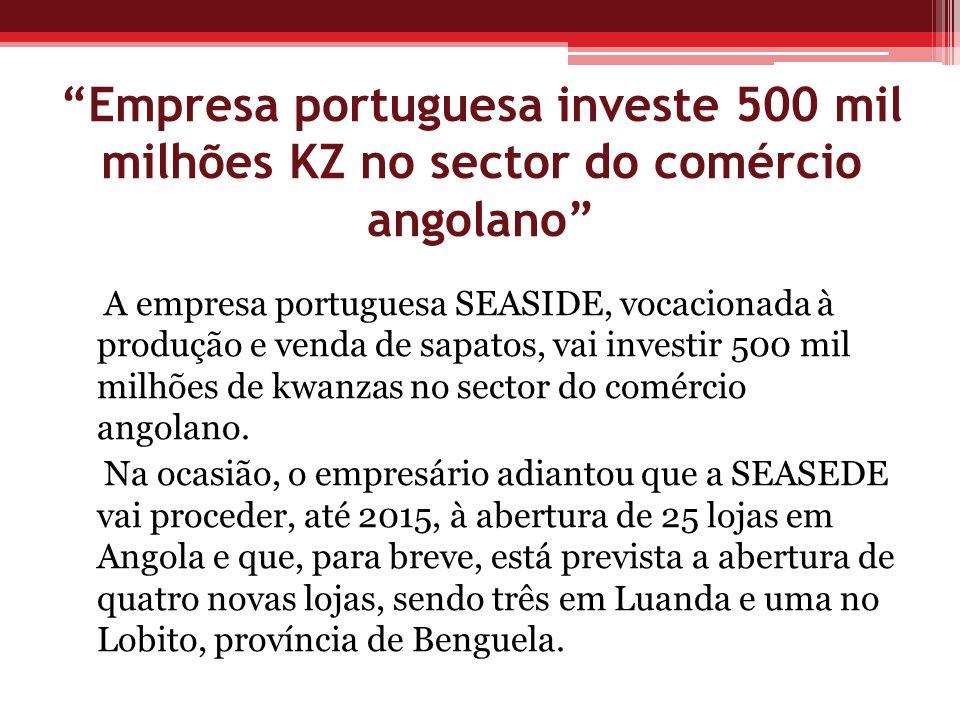 Empresa portuguesa investe 500 mil milhões KZ no sector do comércio angolano A empresa portuguesa SEASIDE, vocacionada à produção e venda de sapatos,