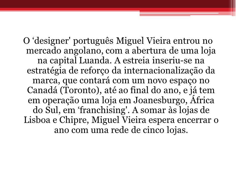 O designer' português Miguel Vieira entrou no mercado angolano, com a abertura de uma loja na capital Luanda. A estreia inseriu-se na estratégia de re