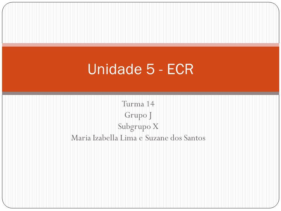 Turma 14 Grupo J Subgrupo X Maria Izabella Lima e Suzane dos Santos Unidade 5 - ECR