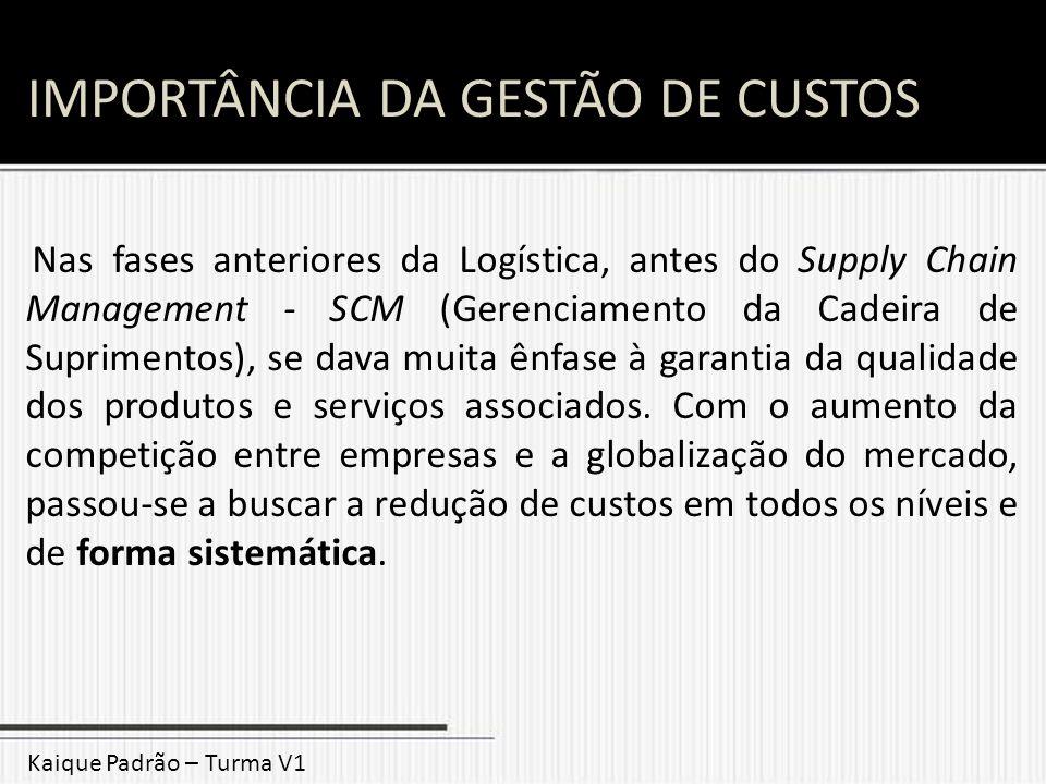 IMPORTÂNCIA DA GESTÃO DE CUSTOS Nas fases anteriores da Logística, antes do Supply Chain Management - SCM (Gerenciamento da Cadeira de Suprimentos), s