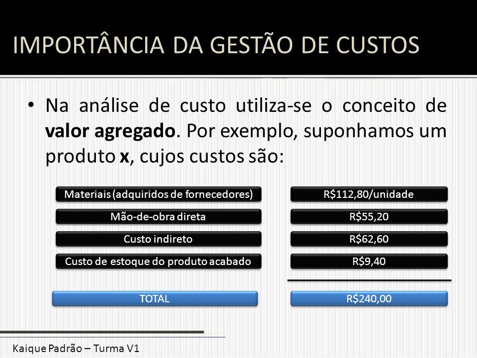 IMPORTÂNCIA DA GESTÃO DE CUSTOS Na análise de custo utiliza-se o conceito de valor agregado. Por exemplo, suponhamos um produto x, cujos custos são: M