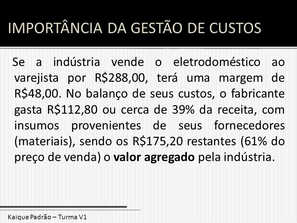 IMPORTÂNCIA DA GESTÃO DE CUSTOS Se a indústria vende o eletrodoméstico ao varejista por R$288,00, terá uma margem de R$48,00. No balanço de seus custo