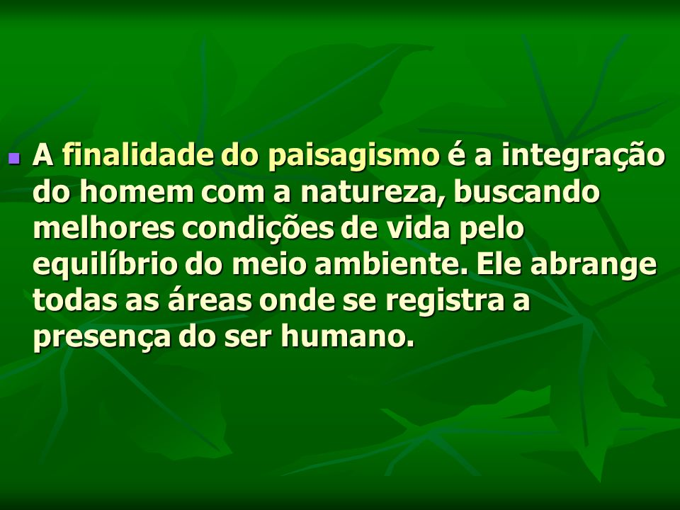 A finalidade do paisagismo é a integração do homem com a natureza, buscando melhores condições de vida pelo equilíbrio do meio ambiente.