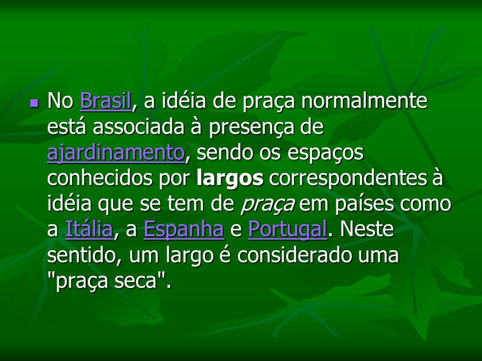 No Brasil, a idéia de praça normalmente está associada à presença de ajardinamento, sendo os espaços conhecidos por largos correspondentes à idéia que se tem de praça em países como a Itália, a Espanha e Portugal.