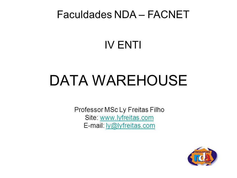 DATA WAREHOUSE Professor MSc Ly Freitas Filho Site: www.lyfreitas.comwww.lyfreitas.com E-mail: ly@lyfreitas.comly@lyfreitas.com Faculdades NDA – FACNET IV ENTI