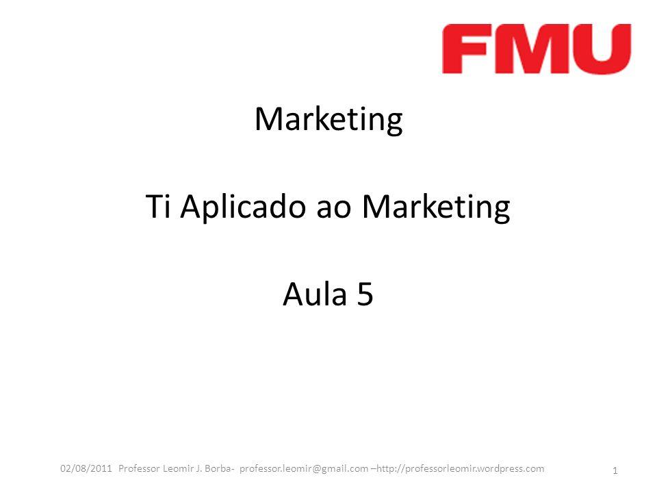 Marketing Ti Aplicado ao Marketing Aula 5 1 02/08/2011 Professor Leomir J. Borba- professor.leomir@gmail.com –http://professorleomir.wordpress.com