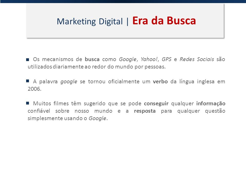 Marketing Digital | Era da Busca Os mecanismos de busca como Google, Yahoo!, GPS e Redes Sociais são utilizados diariamente ao redor do mundo por pess