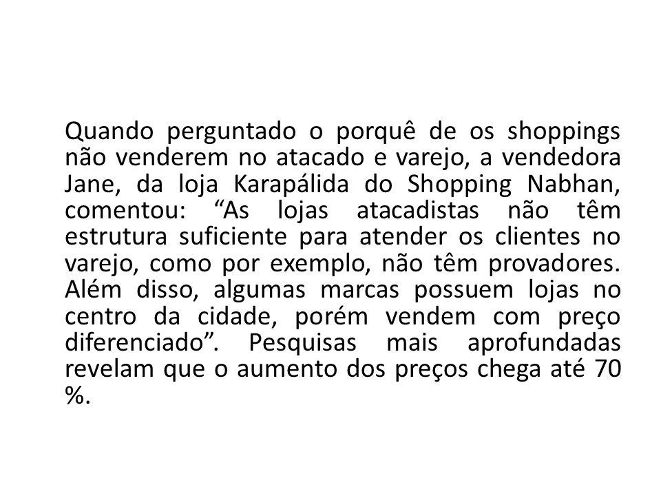 Quando perguntado o porquê de os shoppings não venderem no atacado e varejo, a vendedora Jane, da loja Karapálida do Shopping Nabhan, comentou: As loj