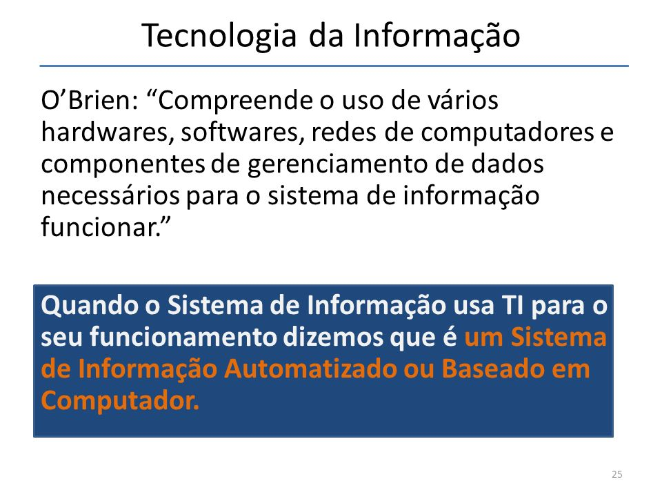 Tecnologia da Informação OBrien: Compreende o uso de vários hardwares, softwares, redes de computadores e componentes de gerenciamento de dados necess