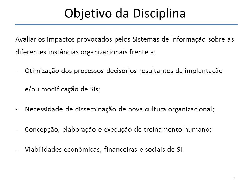 Objetivo da Disciplina Avaliar os impactos provocados pelos Sistemas de Informação sobre as diferentes instâncias organizacionais frente a: -Otimizaçã