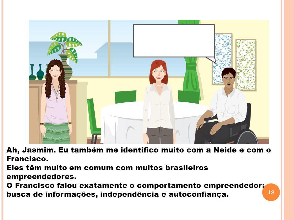 Ah, Jasmim. Eu também me identifico muito com a Neide e com o Francisco. Eles têm muito em comum com muitos brasileiros empreendedores. O Francisco fa