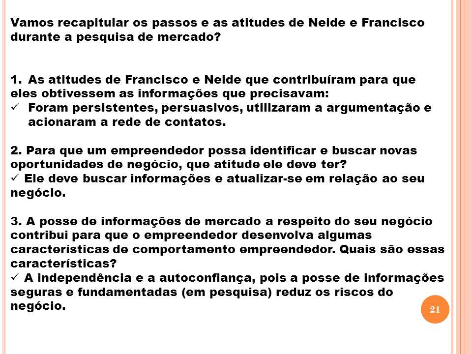 Vamos recapitular os passos e as atitudes de Neide e Francisco durante a pesquisa de mercado? 1.As atitudes de Francisco e Neide que contribuíram para