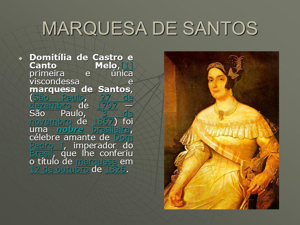 MARQUESA DE SANTOS Domitília de Castro e Canto Melo,[1] primeira e única viscondessa e marquesa de Santos, (São Paulo, 27 de dezembro de 1797 São Paulo, 3 de novembro de 1867) foi uma nobre brasileira, célebre amante de Dom Pedro I, imperador do Brasil, que lhe conferiu o título de marquesa em 12 de outubro de 1826.