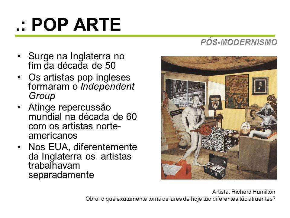 .: POP ARTE Surge na Inglaterra no fim da década de 50 Os artistas pop ingleses formaram o Independent Group Atinge repercussão mundial na década de 6